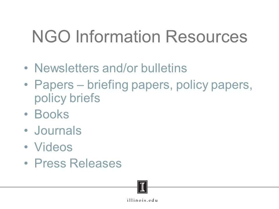 NGO Information Resources Newsletters and/or bulletins Papers – briefing papers, policy papers, policy briefs Books Journals Videos Press Releases