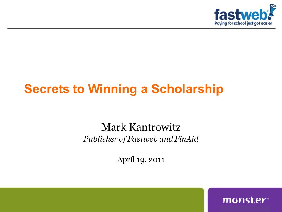 Secrets to Winning a Scholarship Mark Kantrowitz Publisher of Fastweb and FinAid April 19, 2011
