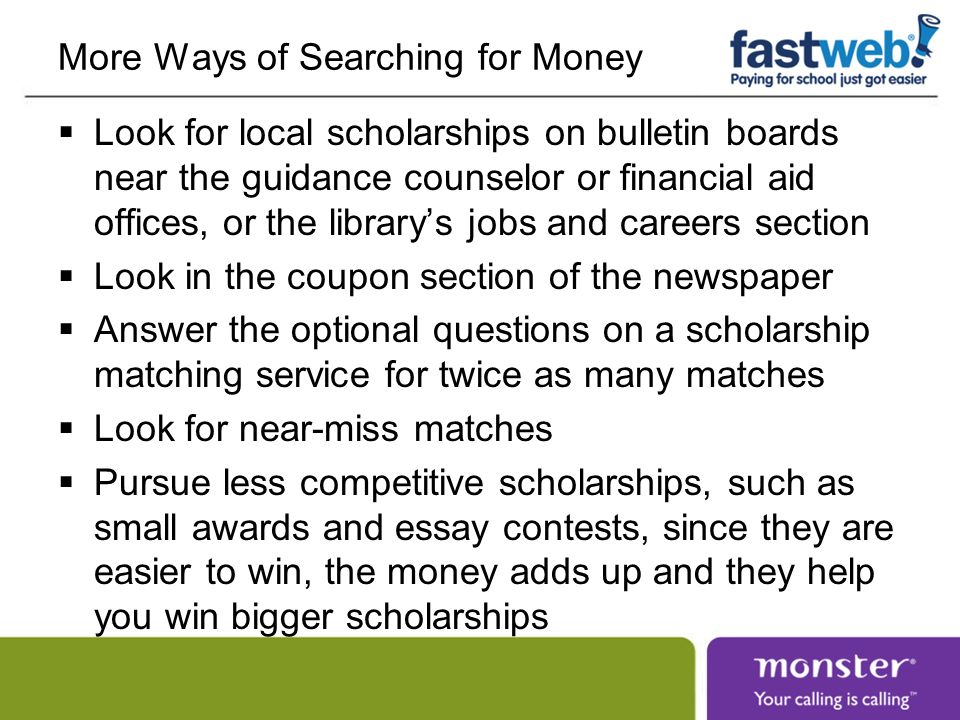 More Ways of Searching for Money Look for local scholarships on bulletin boards near the guidance counselor or financial aid offices, or the librarys jobs and careers section Look in the coupon section of the newspaper Answer the optional questions on a scholarship matching service for twice as many matches Look for near-miss matches Pursue less competitive scholarships, such as small awards and essay contests, since they are easier to win, the money adds up and they help you win bigger scholarships