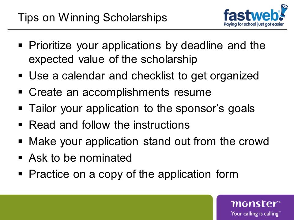Tips on Winning Scholarships Prioritize your applications by deadline and the expected value of the scholarship Use a calendar and checklist to get organized Create an accomplishments resume Tailor your application to the sponsors goals Read and follow the instructions Make your application stand out from the crowd Ask to be nominated Practice on a copy of the application form