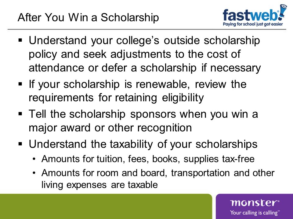After You Win a Scholarship Understand your colleges outside scholarship policy and seek adjustments to the cost of attendance or defer a scholarship if necessary If your scholarship is renewable, review the requirements for retaining eligibility Tell the scholarship sponsors when you win a major award or other recognition Understand the taxability of your scholarships Amounts for tuition, fees, books, supplies tax-free Amounts for room and board, transportation and other living expenses are taxable