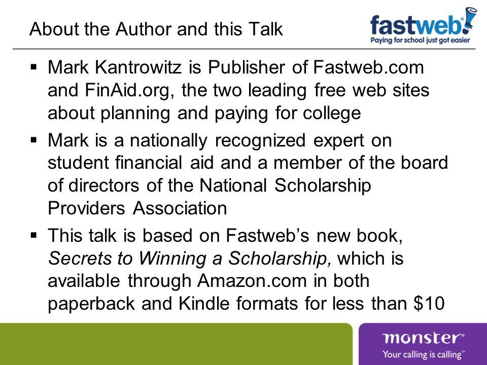 About the Author and this Talk Mark Kantrowitz is Publisher of Fastweb.com and FinAid.org, the two leading free web sites about planning and paying for college Mark is a nationally recognized expert on student financial aid and a member of the board of directors of the National Scholarship Providers Association This talk is based on Fastwebs new book, Secrets to Winning a Scholarship, which is available through Amazon.com in both paperback and Kindle formats for less than $10