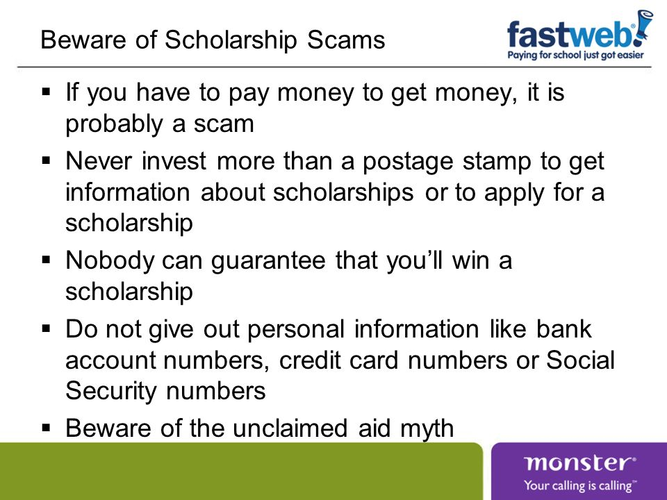 Beware of Scholarship Scams If you have to pay money to get money, it is probably a scam Never invest more than a postage stamp to get information about scholarships or to apply for a scholarship Nobody can guarantee that youll win a scholarship Do not give out personal information like bank account numbers, credit card numbers or Social Security numbers Beware of the unclaimed aid myth