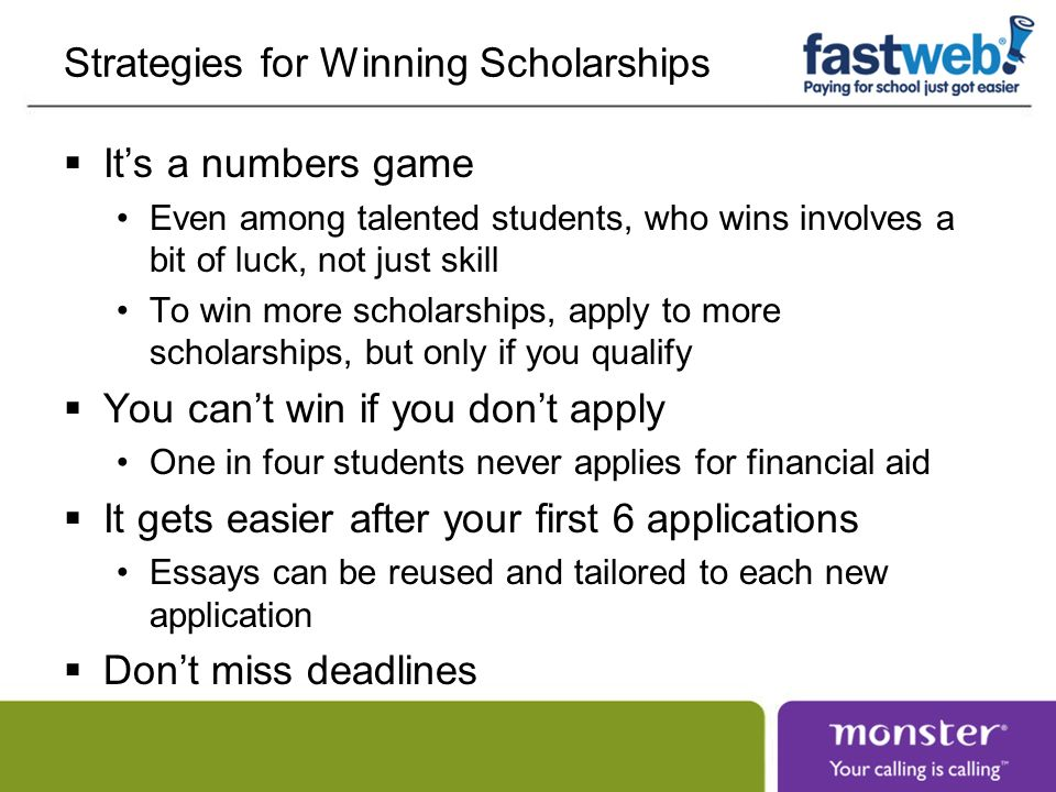 Strategies for Winning Scholarships Its a numbers game Even among talented students, who wins involves a bit of luck, not just skill To win more scholarships, apply to more scholarships, but only if you qualify You cant win if you dont apply One in four students never applies for financial aid It gets easier after your first 6 applications Essays can be reused and tailored to each new application Dont miss deadlines