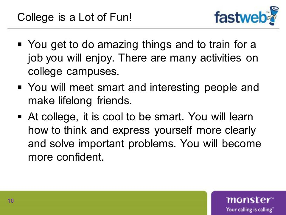 College is a Lot of Fun. You get to do amazing things and to train for a job you will enjoy.