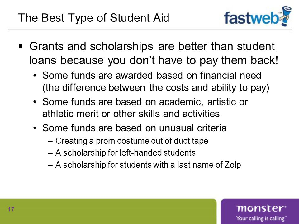 The Best Type of Student Aid Grants and scholarships are better than student loans because you dont have to pay them back.