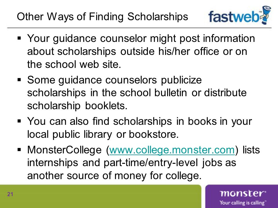 Other Ways of Finding Scholarships Your guidance counselor might post information about scholarships outside his/her office or on the school web site.