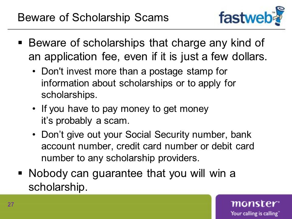 Beware of Scholarship Scams Beware of scholarships that charge any kind of an application fee, even if it is just a few dollars.