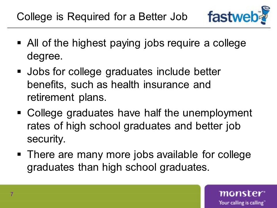 College is Required for a Better Job All of the highest paying jobs require a college degree.