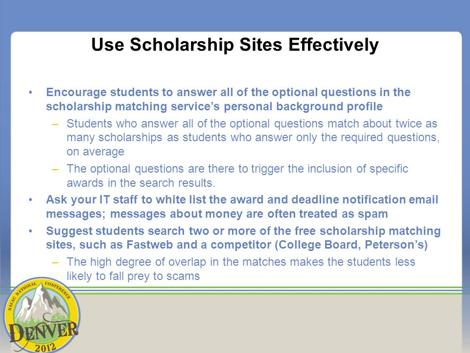 Use Scholarship Sites Effectively Encourage students to answer all of the optional questions in the scholarship matching services personal background profile –Students who answer all of the optional questions match about twice as many scholarships as students who answer only the required questions, on average –The optional questions are there to trigger the inclusion of specific awards in the search results.