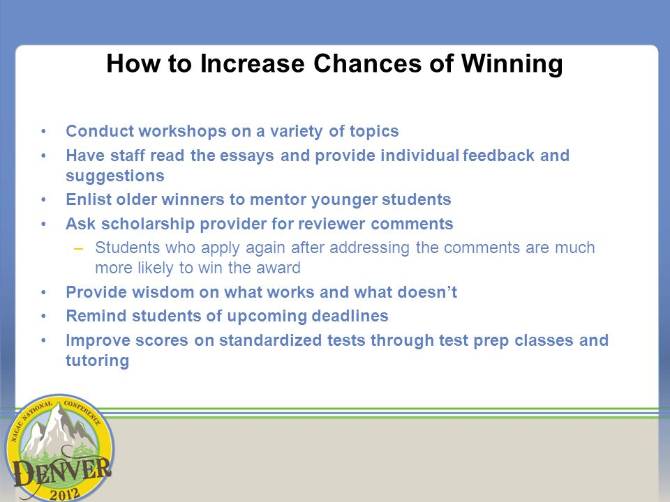 How to Increase Chances of Winning Conduct workshops on a variety of topics Have staff read the essays and provide individual feedback and suggestions Enlist older winners to mentor younger students Ask scholarship provider for reviewer comments –Students who apply again after addressing the comments are much more likely to win the award Provide wisdom on what works and what doesnt Remind students of upcoming deadlines Improve scores on standardized tests through test prep classes and tutoring