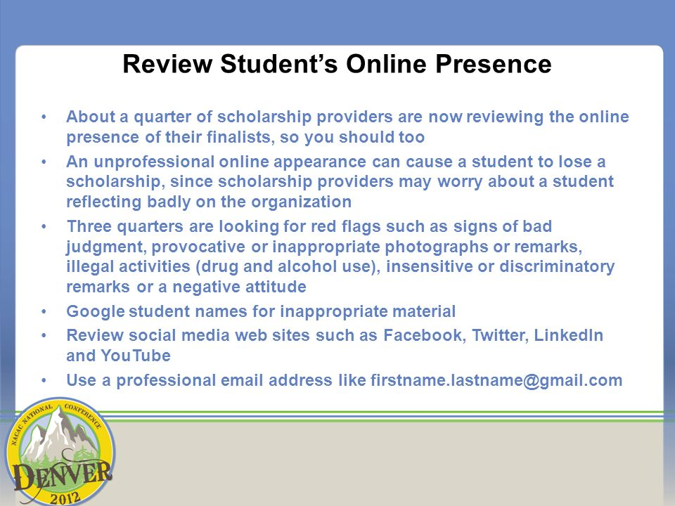 Review Students Online Presence About a quarter of scholarship providers are now reviewing the online presence of their finalists, so you should too An unprofessional online appearance can cause a student to lose a scholarship, since scholarship providers may worry about a student reflecting badly on the organization Three quarters are looking for red flags such as signs of bad judgment, provocative or inappropriate photographs or remarks, illegal activities (drug and alcohol use), insensitive or discriminatory remarks or a negative attitude Google student names for inappropriate material Review social media web sites such as Facebook, Twitter, LinkedIn and YouTube Use a professional email address like firstname.lastname@gmail.com