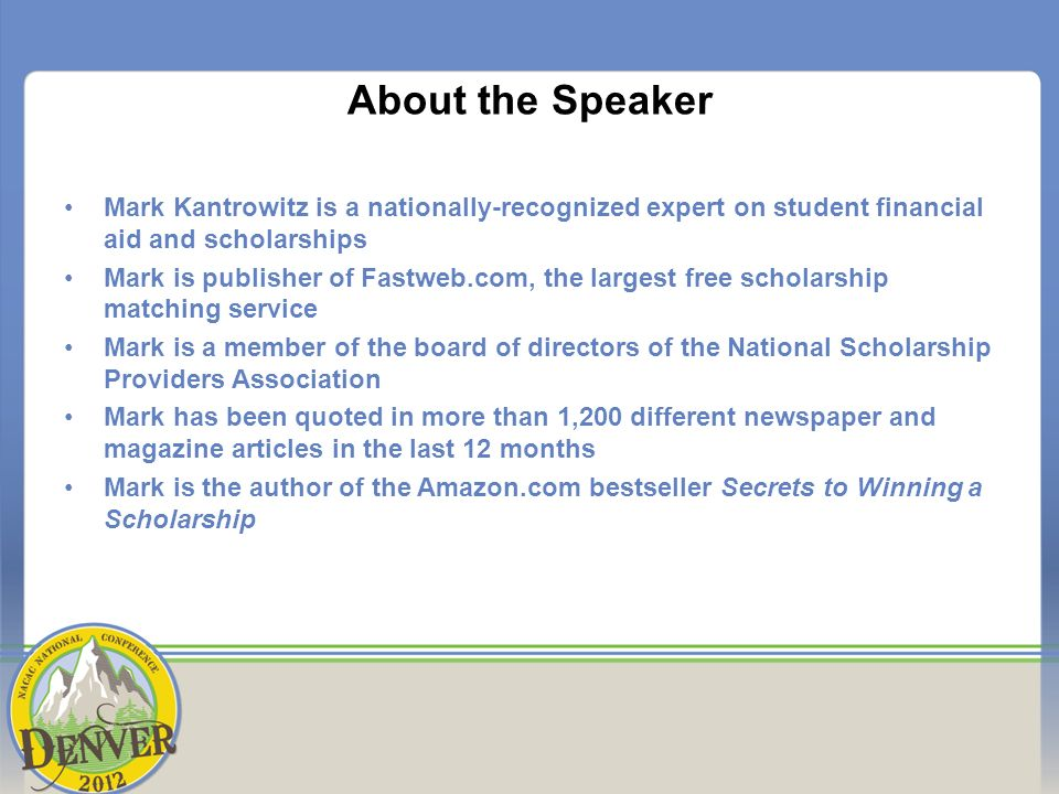 About the Speaker Mark Kantrowitz is a nationally-recognized expert on student financial aid and scholarships Mark is publisher of Fastweb.com, the largest free scholarship matching service Mark is a member of the board of directors of the National Scholarship Providers Association Mark has been quoted in more than 1,200 different newspaper and magazine articles in the last 12 months Mark is the author of the Amazon.com bestseller Secrets to Winning a Scholarship
