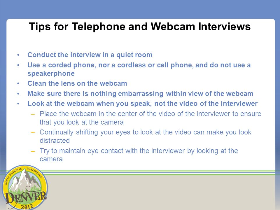 Tips for Telephone and Webcam Interviews Conduct the interview in a quiet room Use a corded phone, nor a cordless or cell phone, and do not use a speakerphone Clean the lens on the webcam Make sure there is nothing embarrassing within view of the webcam Look at the webcam when you speak, not the video of the interviewer –Place the webcam in the center of the video of the interviewer to ensure that you look at the camera –Continually shifting your eyes to look at the video can make you look distracted –Try to maintain eye contact with the interviewer by looking at the camera