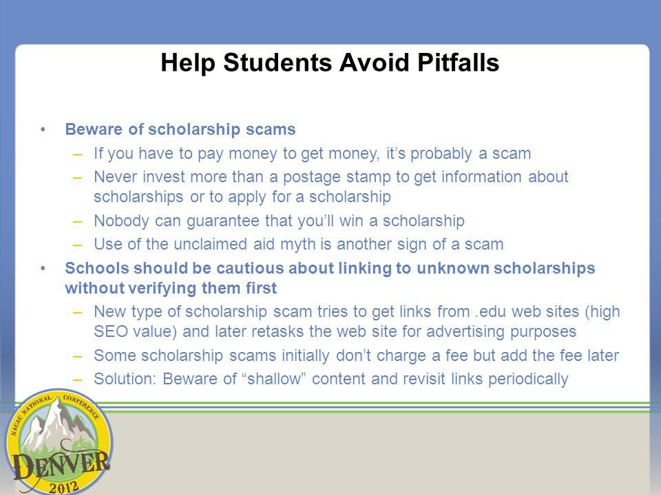 Help Students Avoid Pitfalls Beware of scholarship scams –If you have to pay money to get money, its probably a scam –Never invest more than a postage stamp to get information about scholarships or to apply for a scholarship –Nobody can guarantee that youll win a scholarship –Use of the unclaimed aid myth is another sign of a scam Schools should be cautious about linking to unknown scholarships without verifying them first –New type of scholarship scam tries to get links from.edu web sites (high SEO value) and later retasks the web site for advertising purposes –Some scholarship scams initially dont charge a fee but add the fee later –Solution: Beware of shallow content and revisit links periodically