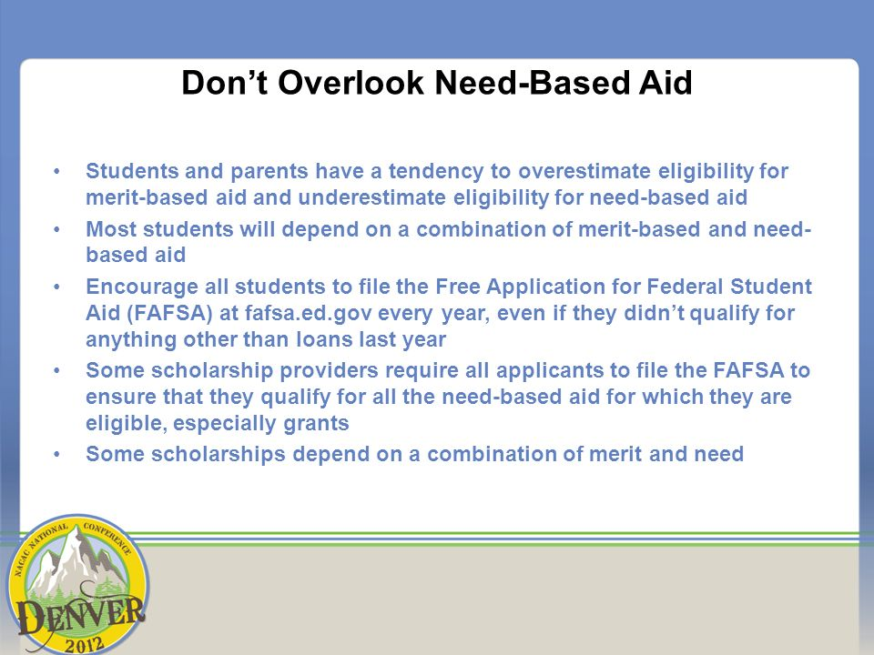 Dont Overlook Need-Based Aid Students and parents have a tendency to overestimate eligibility for merit-based aid and underestimate eligibility for need-based aid Most students will depend on a combination of merit-based and need- based aid Encourage all students to file the Free Application for Federal Student Aid (FAFSA) at fafsa.ed.gov every year, even if they didnt qualify for anything other than loans last year Some scholarship providers require all applicants to file the FAFSA to ensure that they qualify for all the need-based aid for which they are eligible, especially grants Some scholarships depend on a combination of merit and need