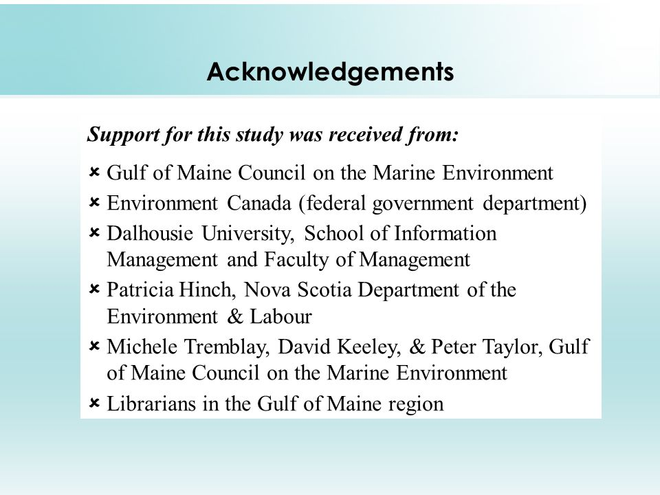 Acknowledgements Support for this study was received from: Gulf of Maine Council on the Marine Environment Environment Canada (federal government department) Dalhousie University, School of Information Management and Faculty of Management Patricia Hinch, Nova Scotia Department of the Environment & Labour Michele Tremblay, David Keeley, & Peter Taylor, Gulf of Maine Council on the Marine Environment Librarians in the Gulf of Maine region