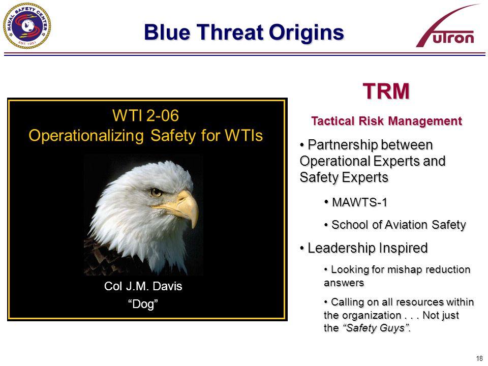 18 Blue Threat Origins WTI 2-06 Operationalizing Safety for WTIs Col J.M. Davis Dog TRM Tactical Risk Management Partnership between Operational Exper