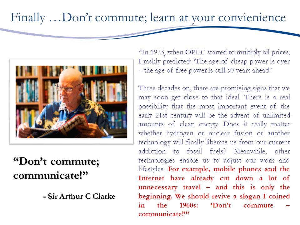 Dont commute; communicate! - Sir Arthur C Clarke In 1973, when OPEC started to multiply oil prices, I rashly predicted: The age of cheap power is over