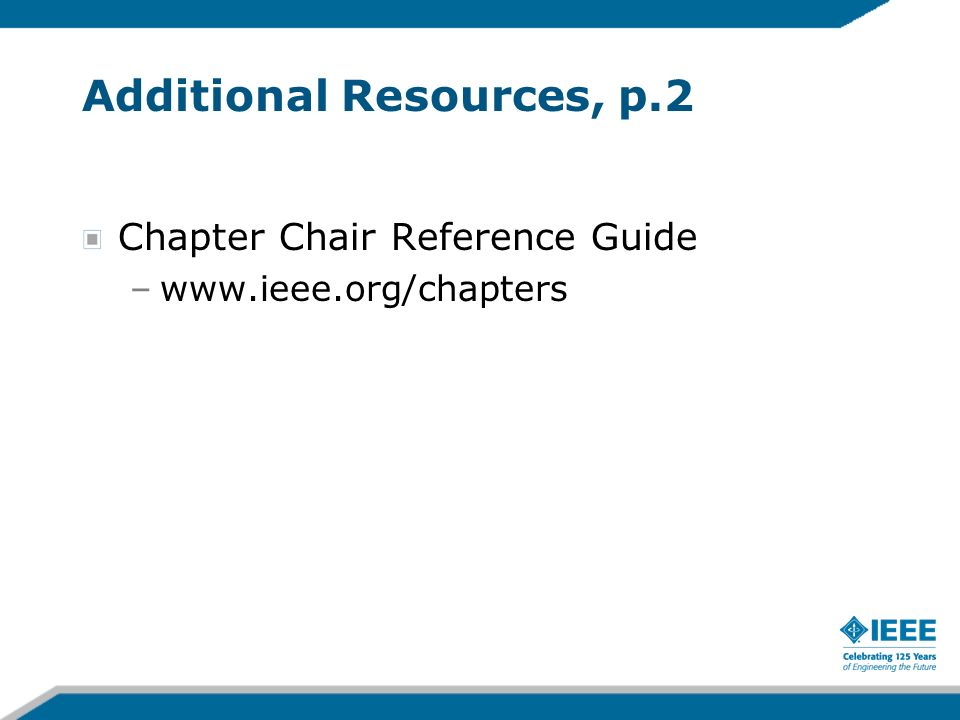 Additional Resources, p.2 Chapter Chair Reference Guide –www.ieee.org/chapters