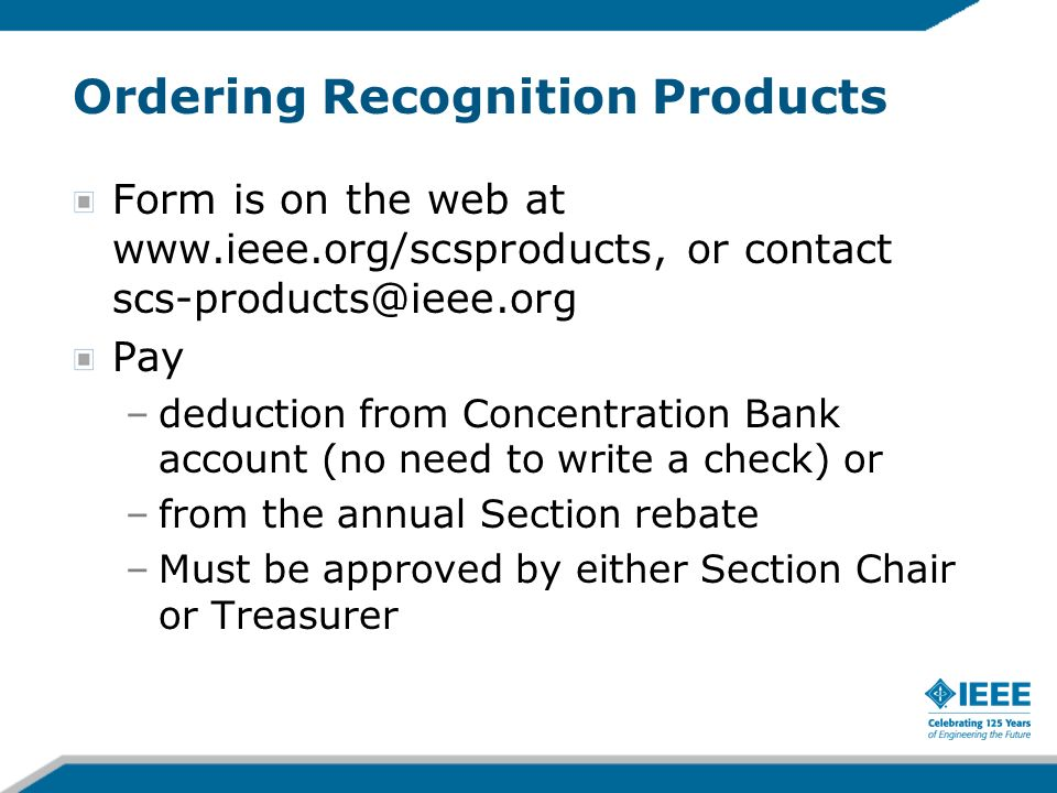 Ordering Recognition Products Form is on the web at www.ieee.org/scsproducts, or contact scs-products@ieee.org Pay –deduction from Concentration Bank account (no need to write a check) or –from the annual Section rebate –Must be approved by either Section Chair or Treasurer