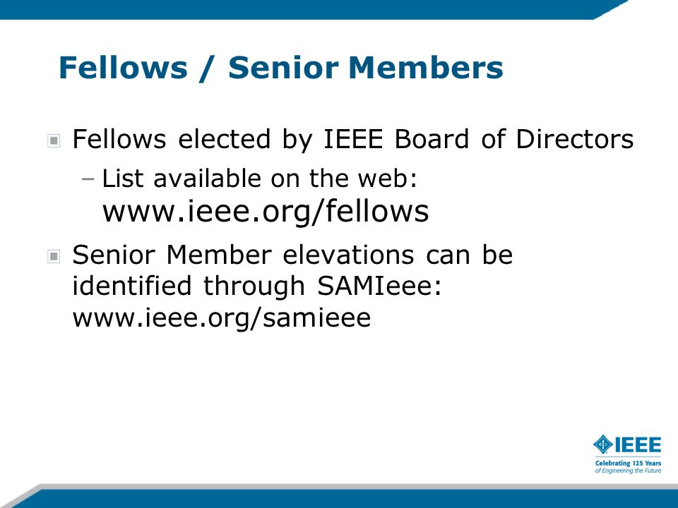 Fellows / Senior Members Fellows elected by IEEE Board of Directors –List available on the web: www.ieee.org/fellows Senior Member elevations can be identified through SAMIeee: www.ieee.org/samieee