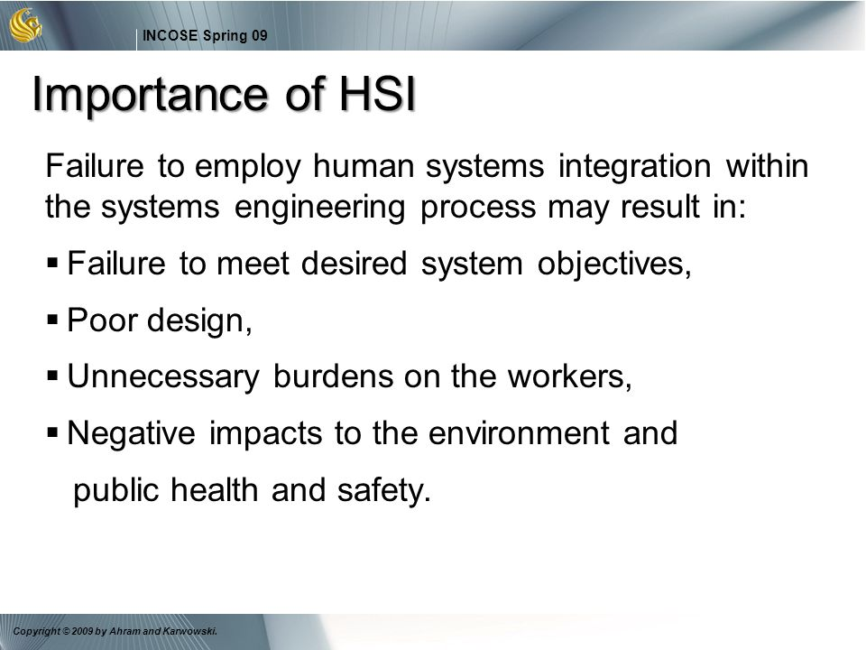 19 INCOSE Spring 09 Copyright © 2009 by Ahram and Karwowski. Importance of HSI Failure to employ human systems integration within the systems engineer