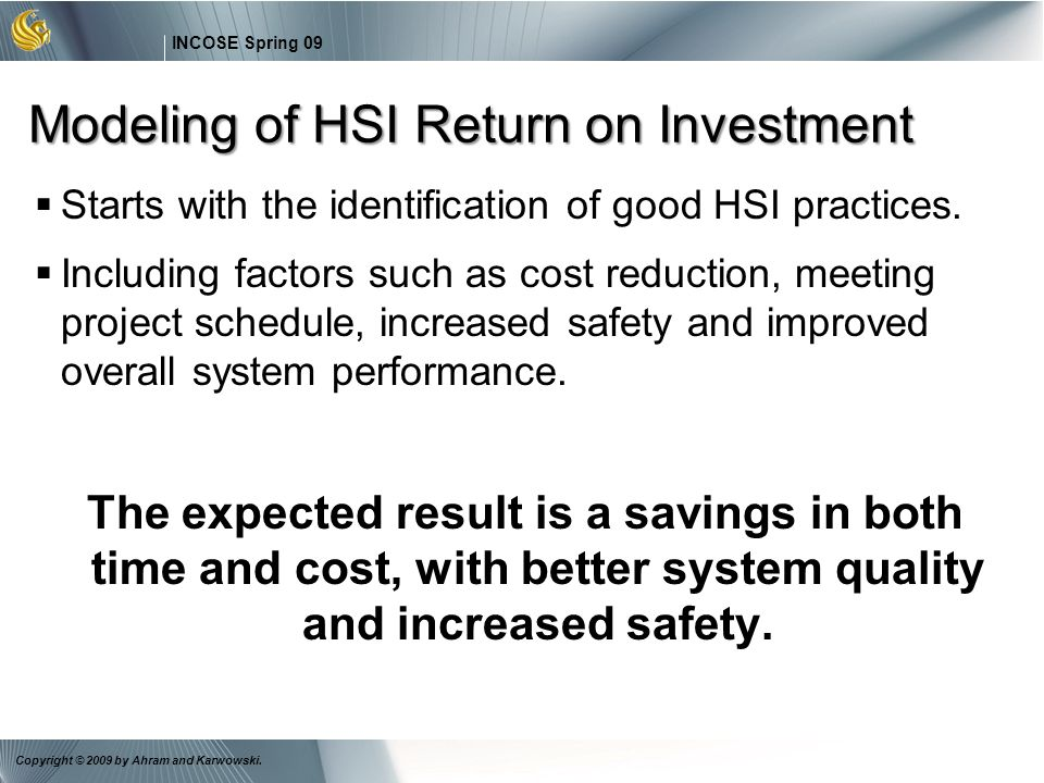 21 INCOSE Spring 09 Copyright © 2009 by Ahram and Karwowski. Modeling of HSI Return on Investment Starts with the identification of good HSI practices