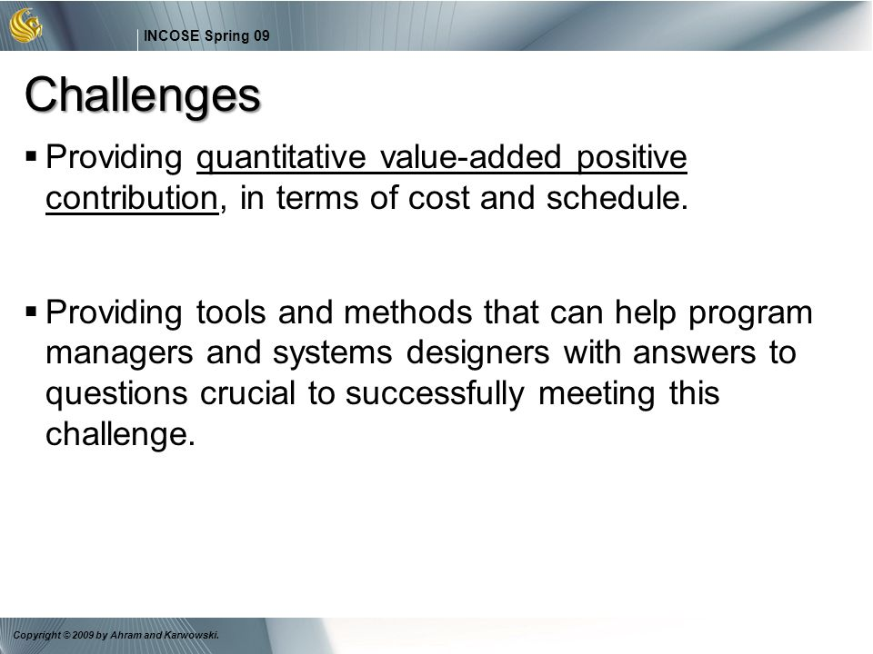 26 INCOSE Spring 09 Copyright © 2009 by Ahram and Karwowski. Challenges Providing quantitative value-added positive contribution, in terms of cost and