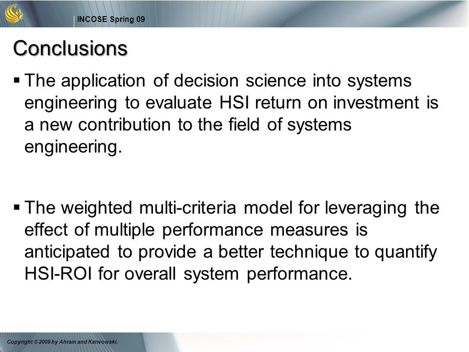 28 INCOSE Spring 09 Copyright © 2009 by Ahram and Karwowski. Conclusions The application of decision science into systems engineering to evaluate HSI