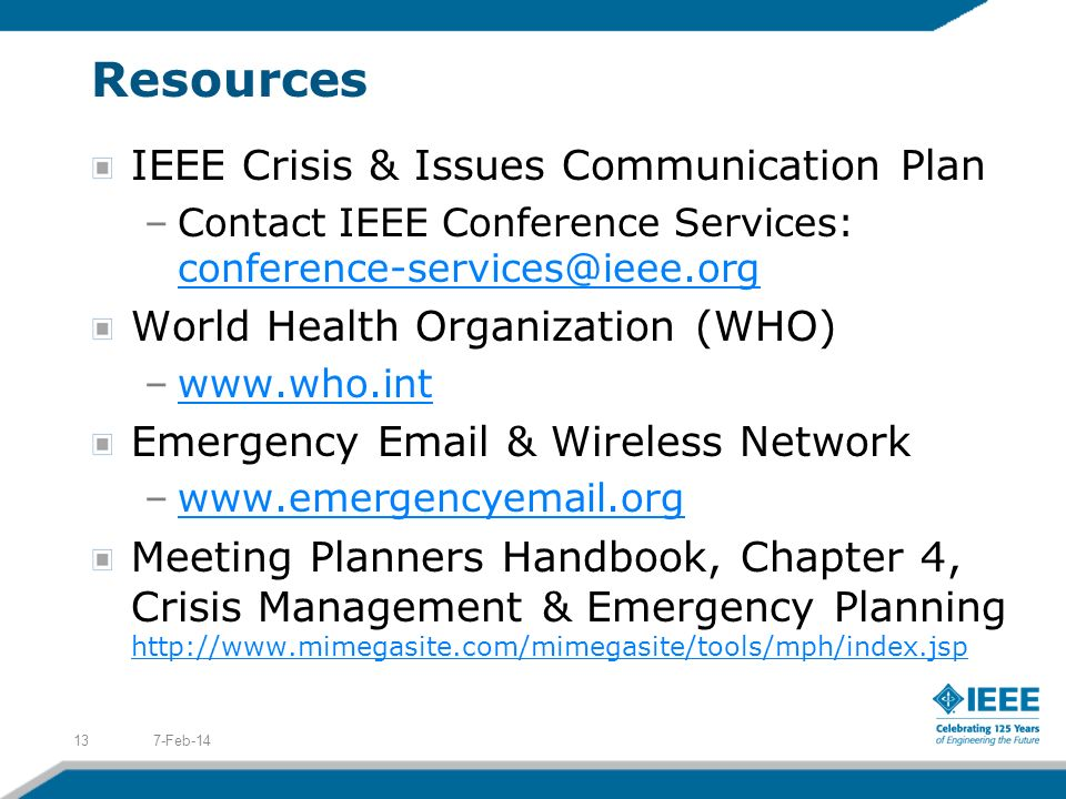 Resources IEEE Crisis & Issues Communication Plan –Contact IEEE Conference Services: conference-services@ieee.org conference-services@ieee.org World Health Organization (WHO) –www.who.intwww.who.int Emergency Email & Wireless Network –www.emergencyemail.orgwww.emergencyemail.org Meeting Planners Handbook, Chapter 4, Crisis Management & Emergency Planning http://www.mimegasite.com/mimegasite/tools/mph/index.jsp http://www.mimegasite.com/mimegasite/tools/mph/index.jsp 7-Feb-1413