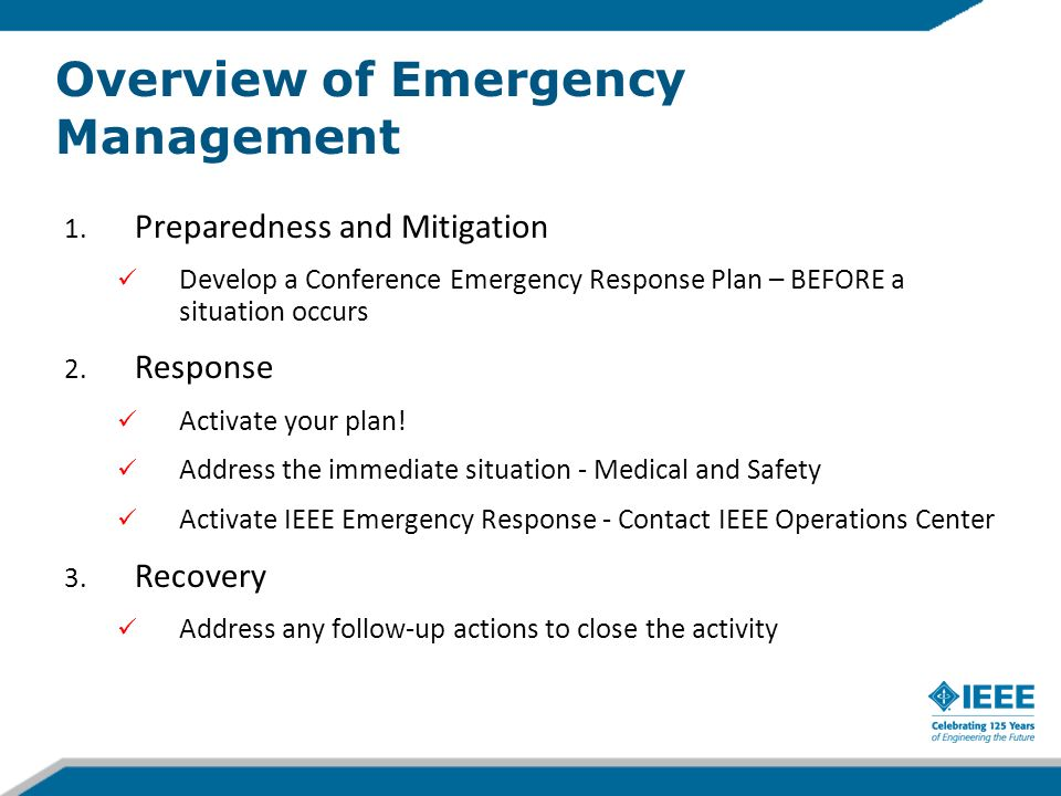 Preparedness and Mitigation: Emergency Response Plan Basic plan should include: –Emergency Management Group communication and leadership tree with contact numbers and backup plan if telephone communication not working –Identification of location for onsite command center –Identification of vulnerabilities, different levels of emergencies and response to each –Host facilities emergency plans –Plan to disseminate information to exhibitors and attendees