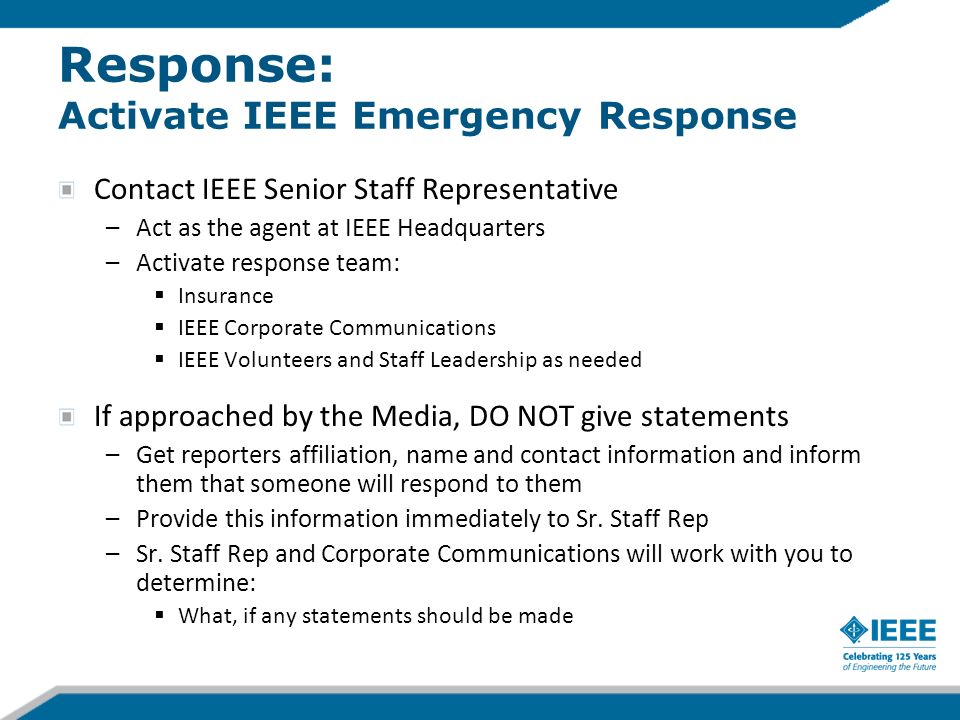 Response: Activate IEEE Emergency Response Contact IEEE Senior Staff Representative –Act as the agent at IEEE Headquarters –Activate response team: Insurance IEEE Corporate Communications IEEE Volunteers and Staff Leadership as needed If approached by the Media, DO NOT give statements –Get reporters affiliation, name and contact information and inform them that someone will respond to them –Provide this information immediately to Sr.
