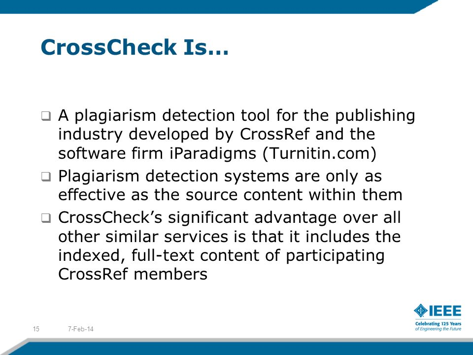 CrossCheck Is… 7-Feb-1415 A plagiarism detection tool for the publishing industry developed by CrossRef and the software firm iParadigms (Turnitin.com