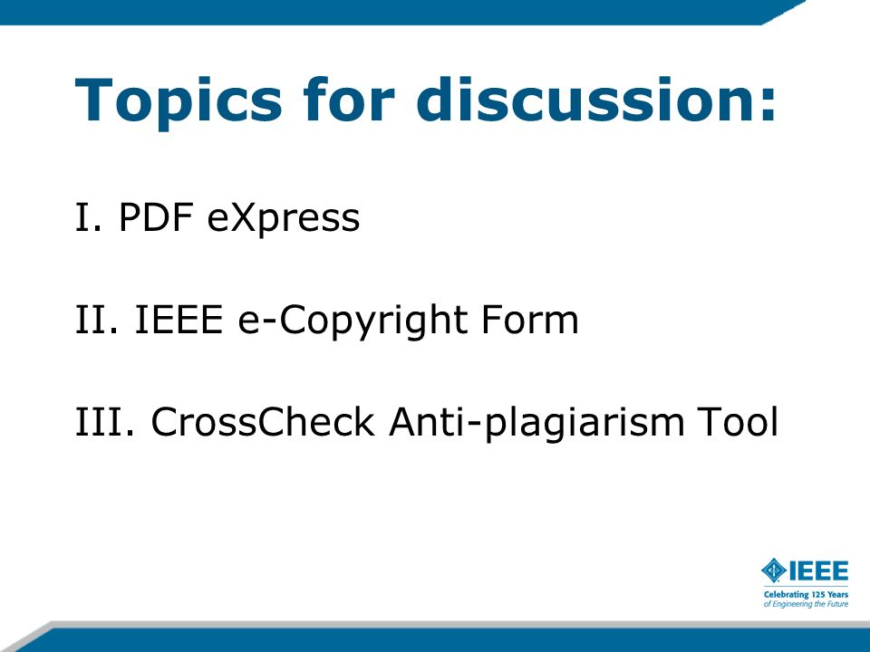Topics for discussion: I. PDF eXpress II. IEEE e-Copyright Form III. CrossCheck Anti-plagiarism Tool