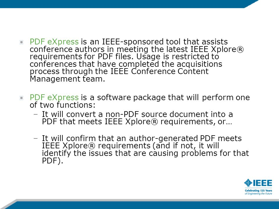 PDF eXpress is an IEEE-sponsored tool that assists conference authors in meeting the latest IEEE Xplore® requirements for PDF files. Usage is restrict
