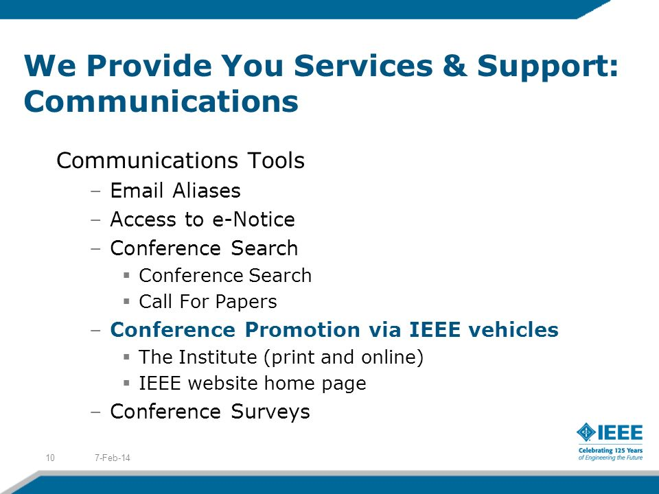 We Provide You Services & Support: Communications Communications Tools –Email Aliases –Access to e-Notice –Conference Search Conference Search Call For Papers –Conference Promotion via IEEE vehicles The Institute (print and online) IEEE website home page –Conference Surveys 7-Feb-1410