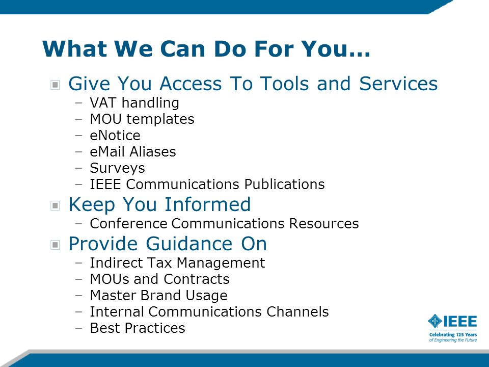 What We Can Do For You… Give You Access To Tools and Services –VAT handling –MOU templates –eNotice – Aliases –Surveys –IEEE Communications Publications Keep You Informed –Conference Communications Resources Provide Guidance On –Indirect Tax Management –MOUs and Contracts –Master Brand Usage –Internal Communications Channels –Best Practices