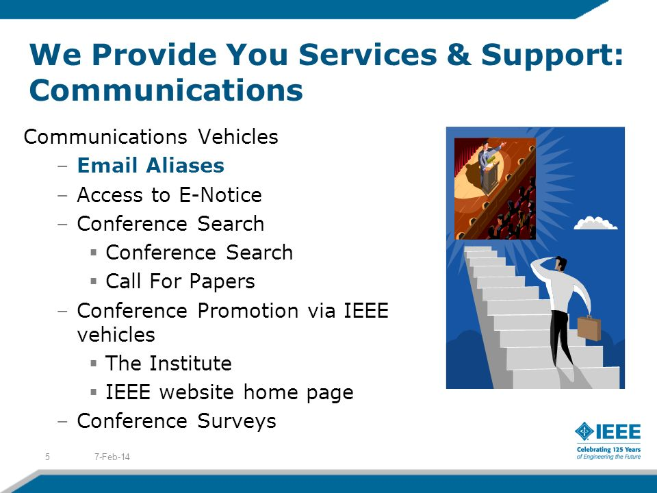 We Provide You Services & Support: Communications Communications Vehicles –Email Aliases –Access to E-Notice –Conference Search Conference Search Call For Papers –Conference Promotion via IEEE vehicles The Institute IEEE website home page –Conference Surveys 7-Feb-145