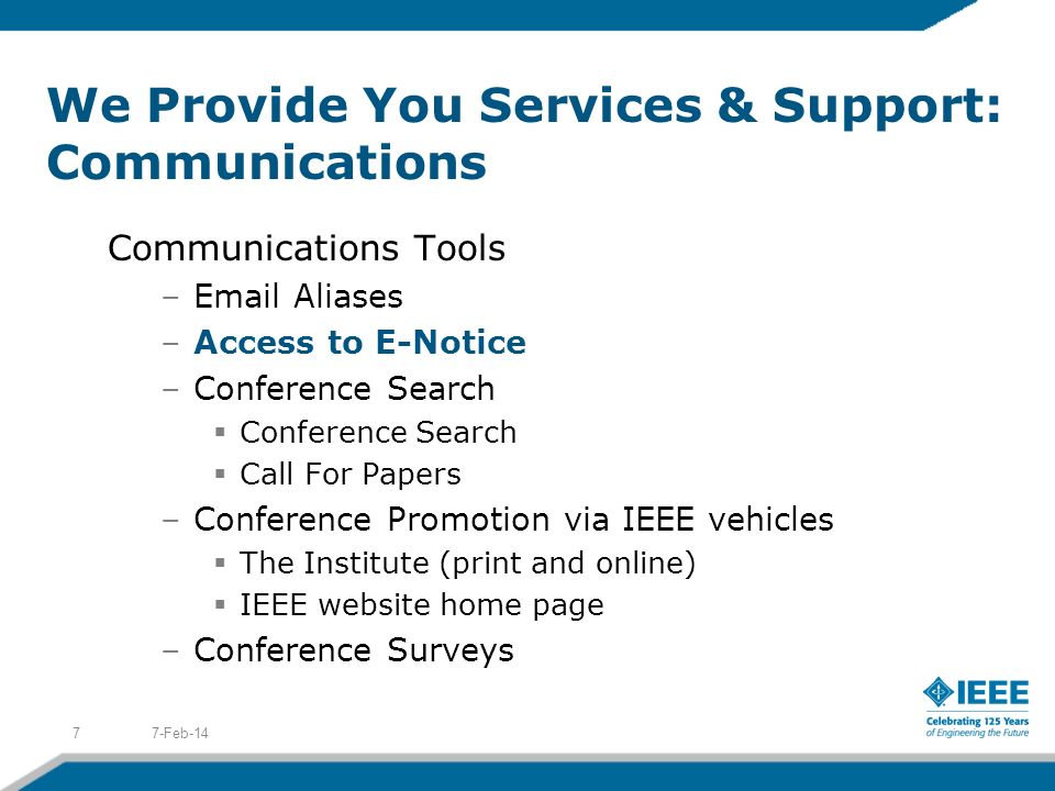 We Provide You Services & Support: Communications Communications Tools –Email Aliases –Access to E-Notice –Conference Search Conference Search Call For Papers –Conference Promotion via IEEE vehicles The Institute (print and online) IEEE website home page –Conference Surveys 7-Feb-147
