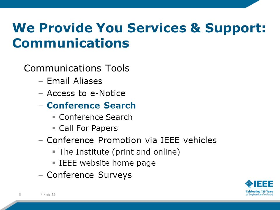 We Provide You Services & Support: Communications Communications Tools –Email Aliases –Access to e-Notice –Conference Search Conference Search Call For Papers –Conference Promotion via IEEE vehicles The Institute (print and online) IEEE website home page –Conference Surveys 7-Feb-149