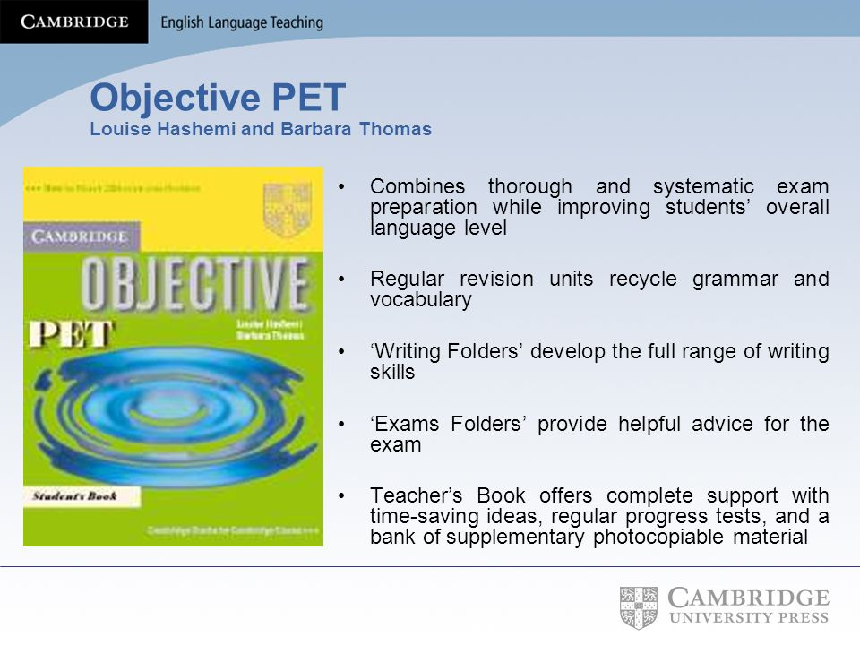 Objective PET Louise Hashemi and Barbara Thomas Combines thorough and systematic exam preparation while improving students overall language level Regu