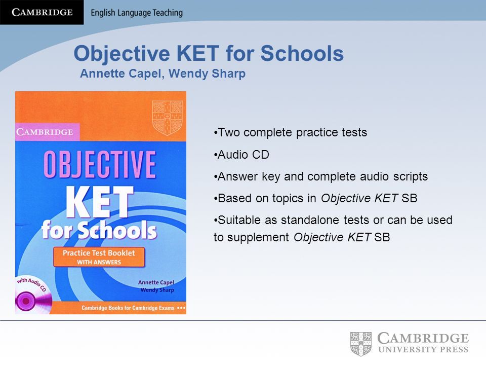 Objective KET for Schools Annette Capel, Wendy Sharp Two complete practice tests Audio CD Answer key and complete audio scripts Based on topics in Obj