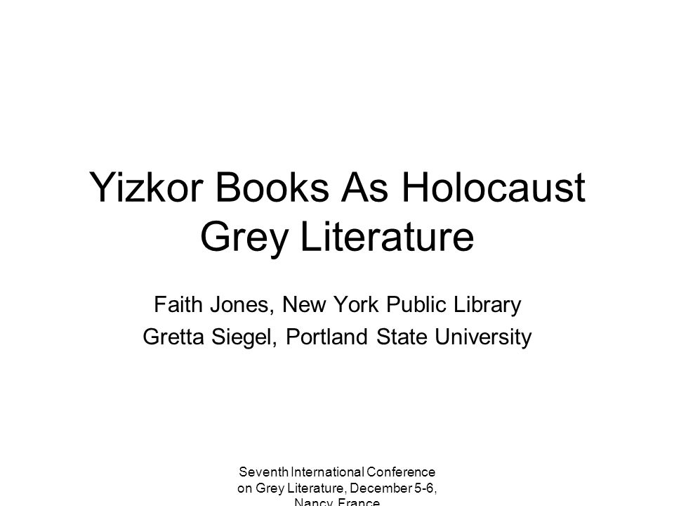 Seventh International Conference on Grey Literature, December 5-6, Nancy, France Yizkor Books As Holocaust Grey Literature Faith Jones, New York Public Library Gretta Siegel, Portland State University