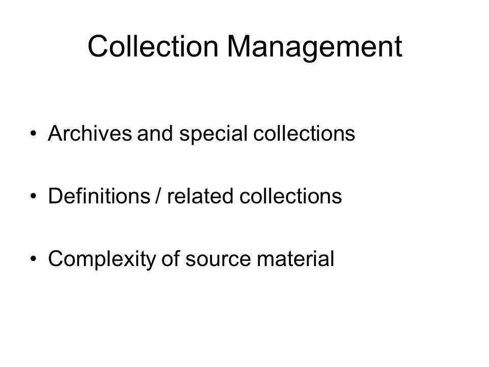 Collection Management Archives and special collections Definitions / related collections Complexity of source material