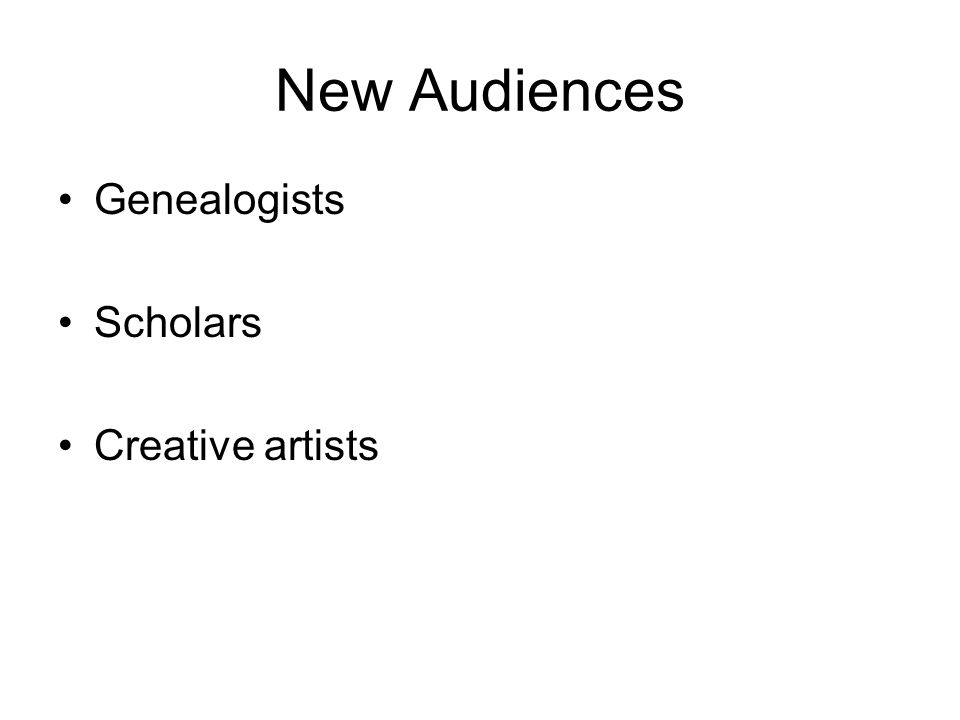 New Audiences Genealogists Scholars Creative artists