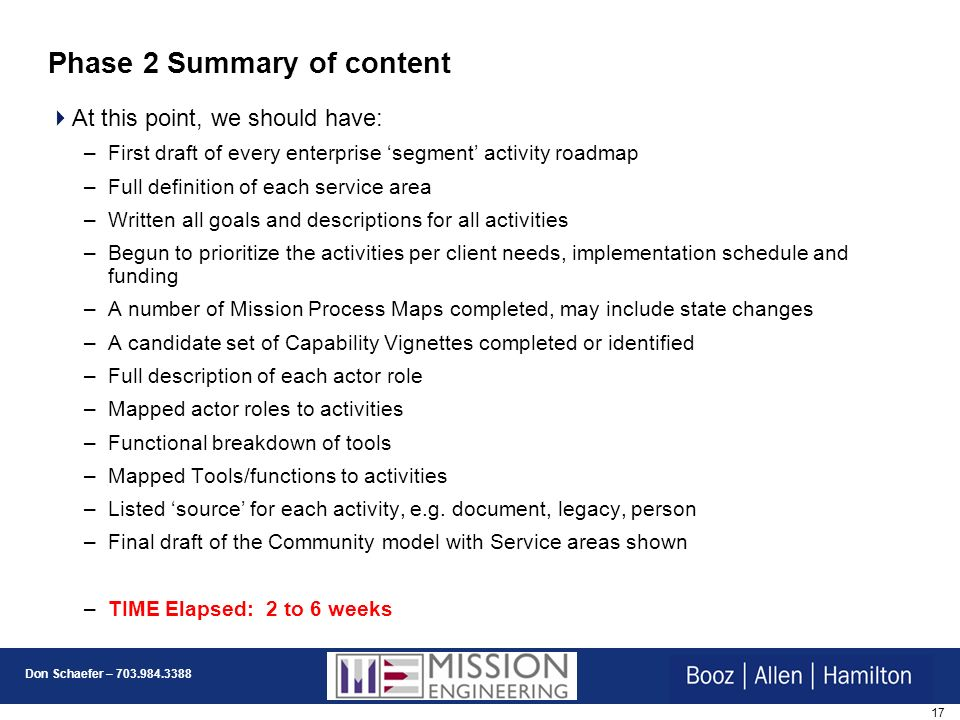 17 Don Schaefer – 703.984.3388 Phase 2 Summary of content At this point, we should have: –First draft of every enterprise segment activity roadmap –Full definition of each service area –Written all goals and descriptions for all activities –Begun to prioritize the activities per client needs, implementation schedule and funding –A number of Mission Process Maps completed, may include state changes –A candidate set of Capability Vignettes completed or identified –Full description of each actor role –Mapped actor roles to activities –Functional breakdown of tools –Mapped Tools/functions to activities –Listed source for each activity, e.g.