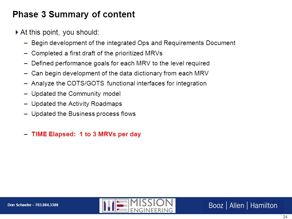 24 Don Schaefer – 703.984.3388 Phase 3 Summary of content At this point, you should: –Begin development of the integrated Ops and Requirements Document –Completed a first draft of the prioritized MRVs –Defined performance goals for each MRV to the level required –Can begin development of the data dictionary from each MRV –Analyze the COTS/GOTS functional interfaces for integration –Updated the Community model –Updated the Activity Roadmaps –Updated the Business process flows –TIME Elapsed: 1 to 3 MRVs per day