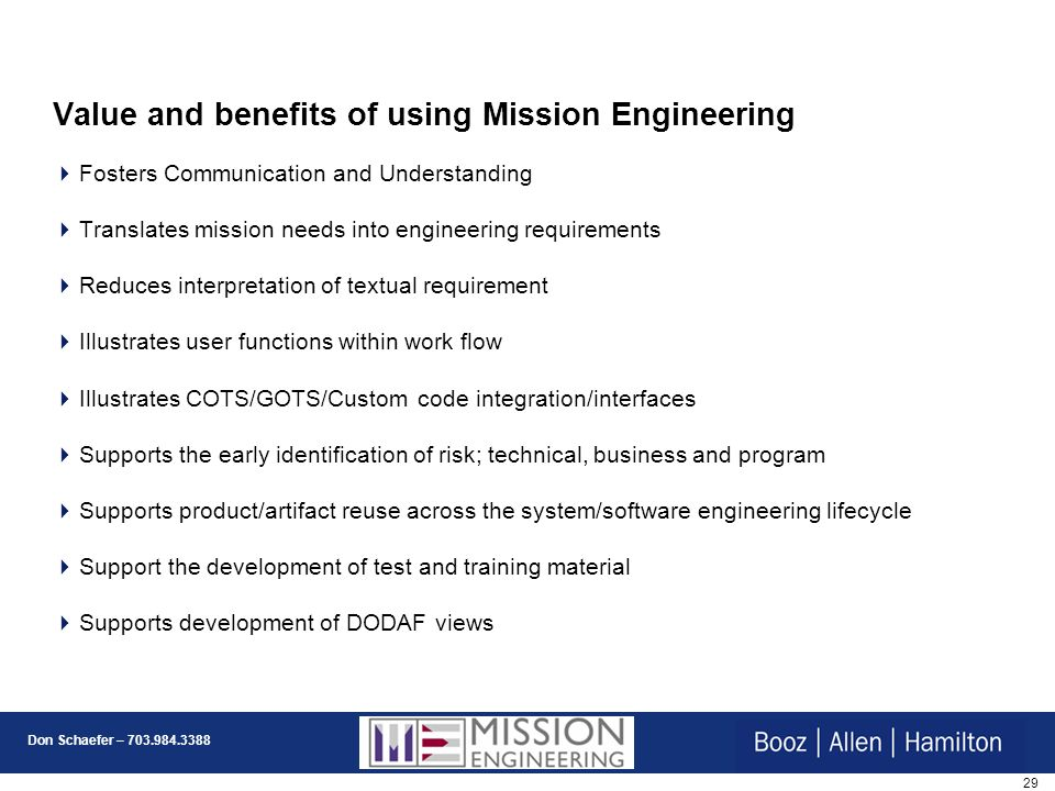 29 Don Schaefer – 703.984.3388 Value and benefits of using Mission Engineering Fosters Communication and Understanding Translates mission needs into engineering requirements Reduces interpretation of textual requirement Illustrates user functions within work flow Illustrates COTS/GOTS/Custom code integration/interfaces Supports the early identification of risk; technical, business and program Supports product/artifact reuse across the system/software engineering lifecycle Support the development of test and training material Supports development of DODAF views