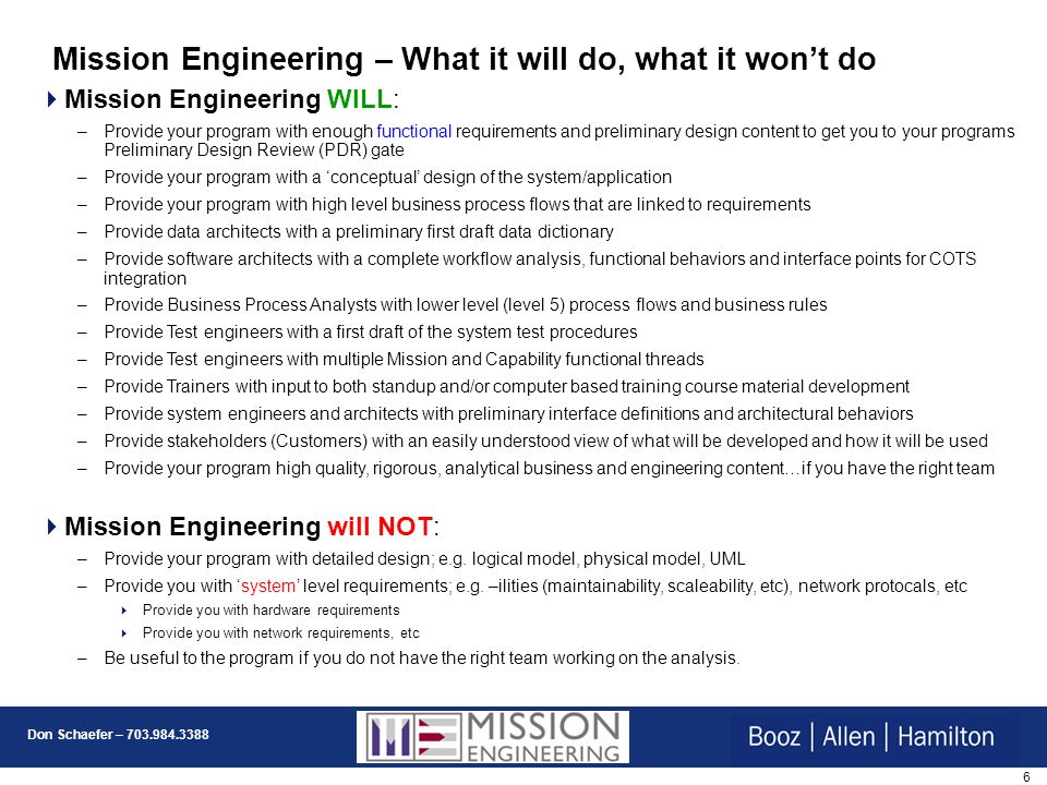 6 Don Schaefer – 703.984.3388 Mission Engineering – What it will do, what it wont do Mission Engineering WILL: –Provide your program with enough functional requirements and preliminary design content to get you to your programs Preliminary Design Review (PDR) gate –Provide your program with a conceptual design of the system/application –Provide your program with high level business process flows that are linked to requirements –Provide data architects with a preliminary first draft data dictionary –Provide software architects with a complete workflow analysis, functional behaviors and interface points for COTS integration –Provide Business Process Analysts with lower level (level 5) process flows and business rules –Provide Test engineers with a first draft of the system test procedures –Provide Test engineers with multiple Mission and Capability functional threads –Provide Trainers with input to both standup and/or computer based training course material development –Provide system engineers and architects with preliminary interface definitions and architectural behaviors –Provide stakeholders (Customers) with an easily understood view of what will be developed and how it will be used –Provide your program high quality, rigorous, analytical business and engineering content…if you have the right team Mission Engineering will NOT: –Provide your program with detailed design; e.g.